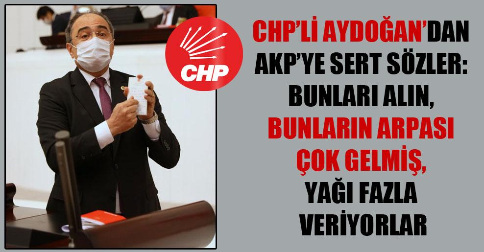CHP'li Aydoğan'dan AKP'ye sert sözler: Bunları alın, bunların arpası çok gelmiş, yağı fazla veriyorlar