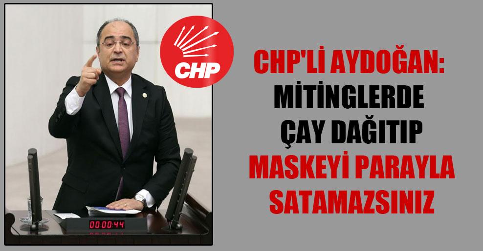 CHP'li Aydoğan: Mitinglerde çay dağıtıp maskeyi parayla satamazsınız