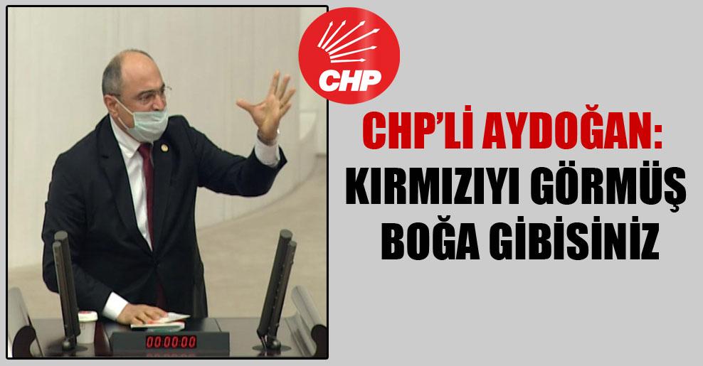 CHP'li Aydoğan: Kırmızıyı görmüş boğa gibisiniz
