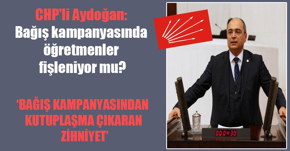 CHP'li Aydoğan: Bağış kampanyasında öğretmenler fişleniyor mu?