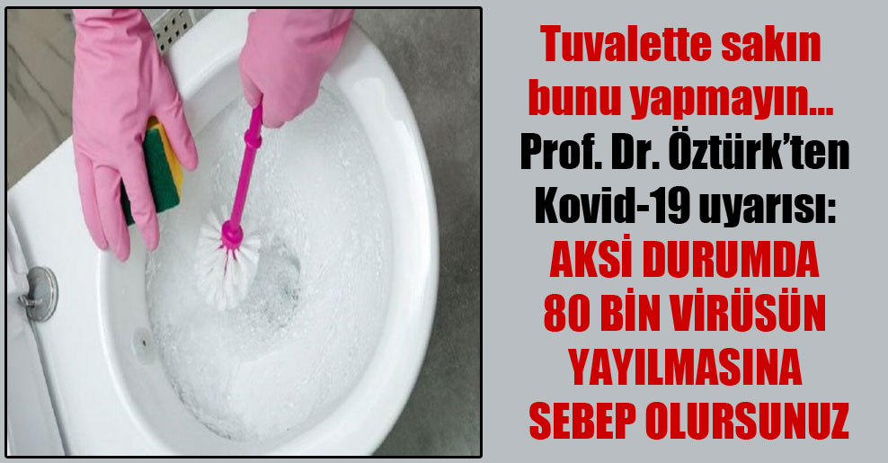 Tuvalette sakın bunu yapmayın… Prof. Dr. Öztürk'ten Kovid-19 uyarısı: Aksi durumda 80 bin virüsün yayılmasına sebep olursunuz