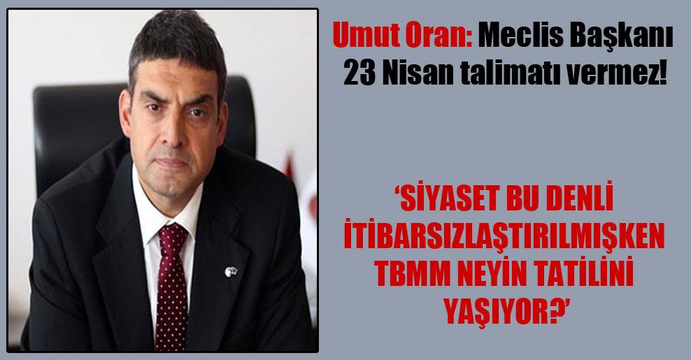 Umut Oran: Meclis Başkanı 23 Nisan talimatı vermez!