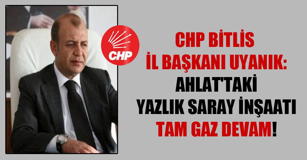 CHP Bitlis İl Başkanı Uyanık: Ahlat'taki yazlık saray inşaatı tam gaz devam!