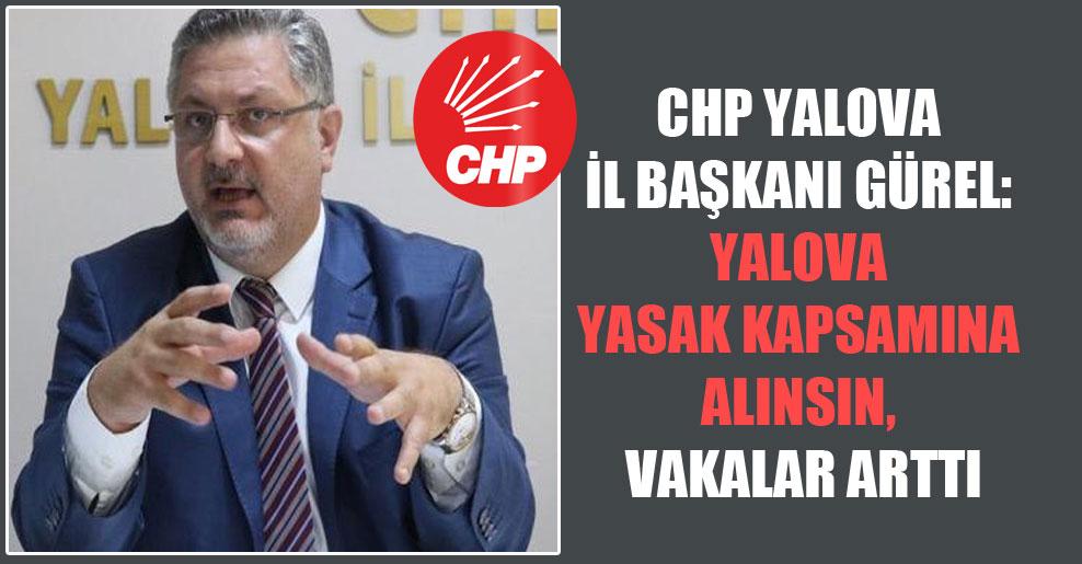CHP Yalova İl Başkanı Gürel: Yalova yasak kapsamına alınsın vakalar arttı