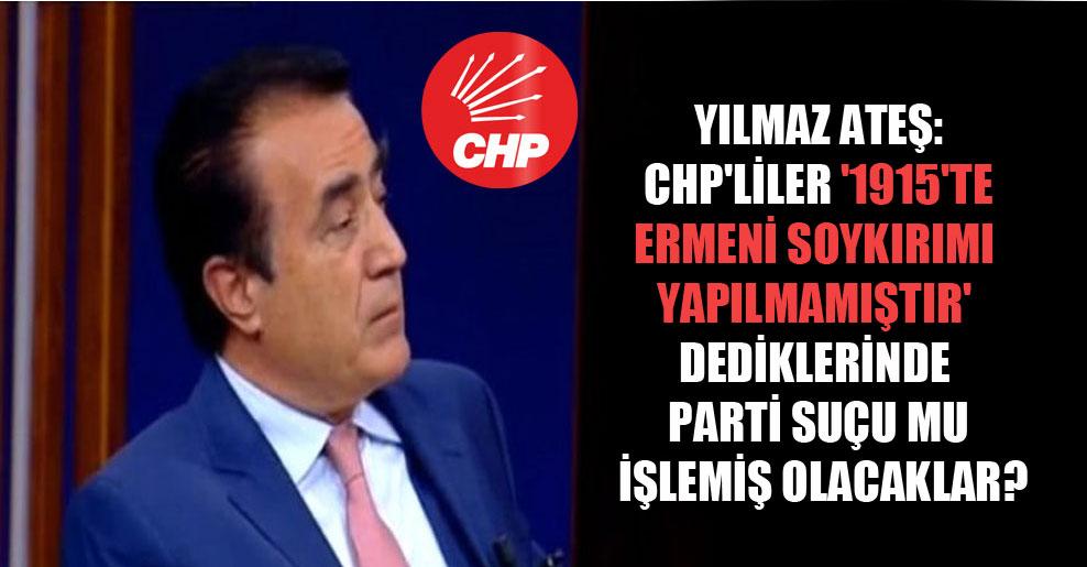 Yılmaz Ateş: CHP'liler '1915'te Ermeni soykırımı yapılmamıştır' dediklerinde parti suçu mu işlemiş olacaklar?