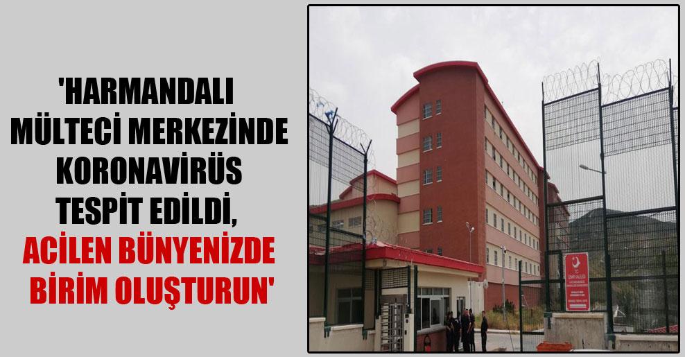 'Harmandalı mülteci merkezinde Koronavirüs tespit edildi, acilen bünyenizde birim oluşturun'