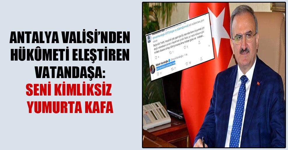 Antalya Valisi'nden hükûmeti eleştiren vatandaşa: Seni kimliksiz yumurta kafa