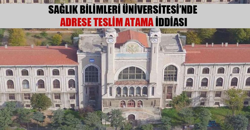 Sağlık Bilimleri Üniversitesi'nde adrese teslim atama iddiası