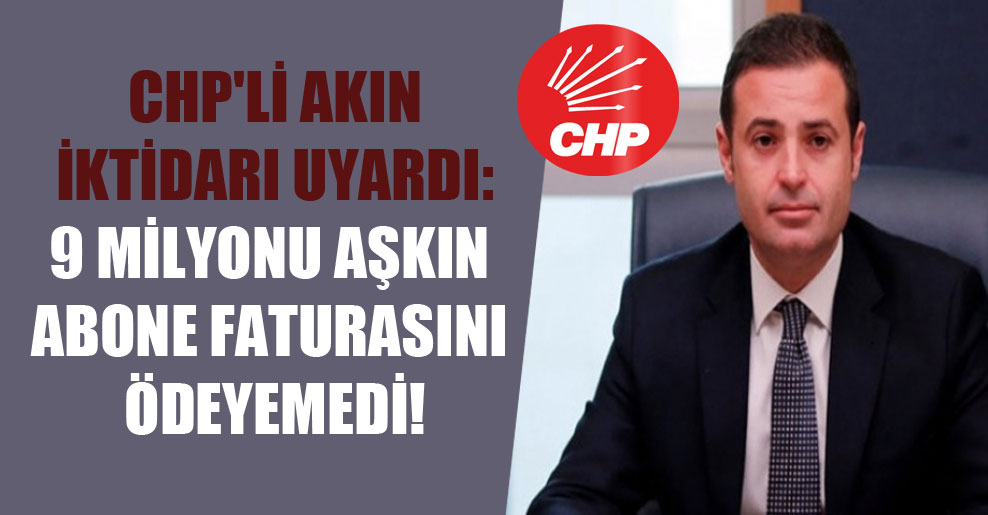 CHP'li Akın iktidarı uyardı: 9 milyonu aşkın abone faturasını ödeyemedi!