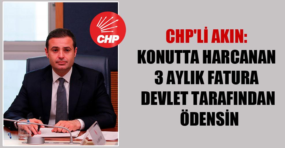 CHP'li Akın: Konutta harcanan 3 aylık fatura devlet tarafından ödensin