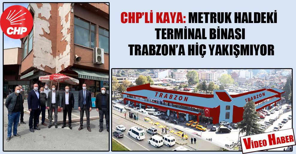 CHP'li Kaya: Metruk haldeki terminal binası Trabzon'a hiç yakışmıyor!