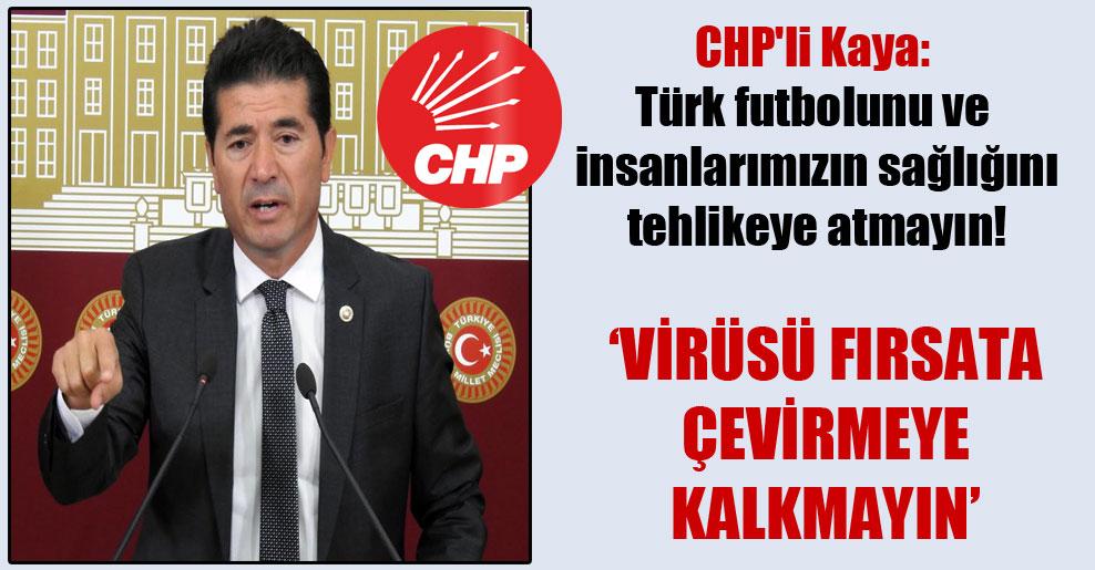 CHP'li Kaya: Türk futbolunu ve insanlarımızın sağlığını tehlikeye atmayın!