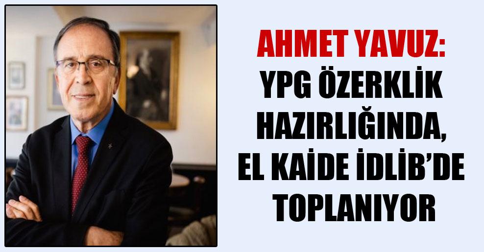 Ahmet Yavuz: YPG özerklik hazırlığında, El Kaide İdlib'de toplanıyor