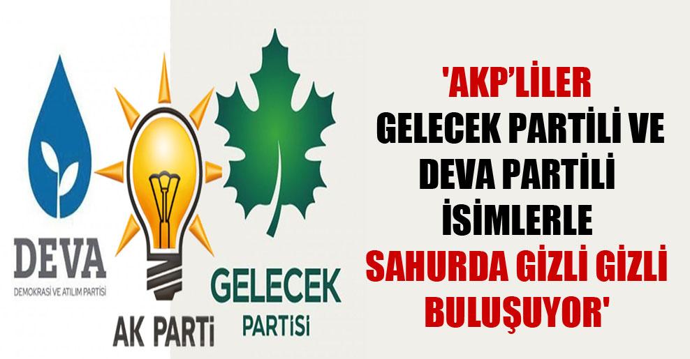 'AKP'liler Gelecek Partili ve Deva Partili isimlerle sahurda gizli gizli buluşuyor'