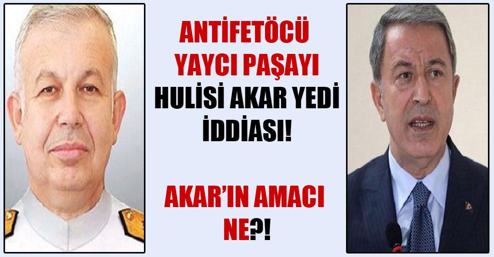 AntiFETÖcü Yaycı Paşayı Hulisi Akar yedi iddiası! Akar'ın amacı ne?!