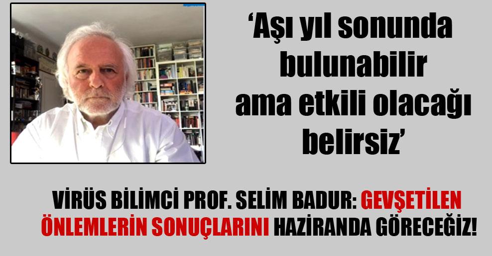 Virüs bilimci Prof. Selim Badur: Gevşetilen önlemlerin sonuçlarını haziranda göreceğiz!