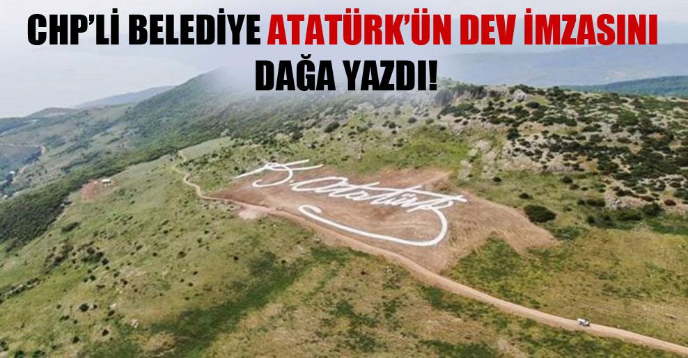 CHP'li belediye Atatürk'ün dev imzasını dağa yazdı!