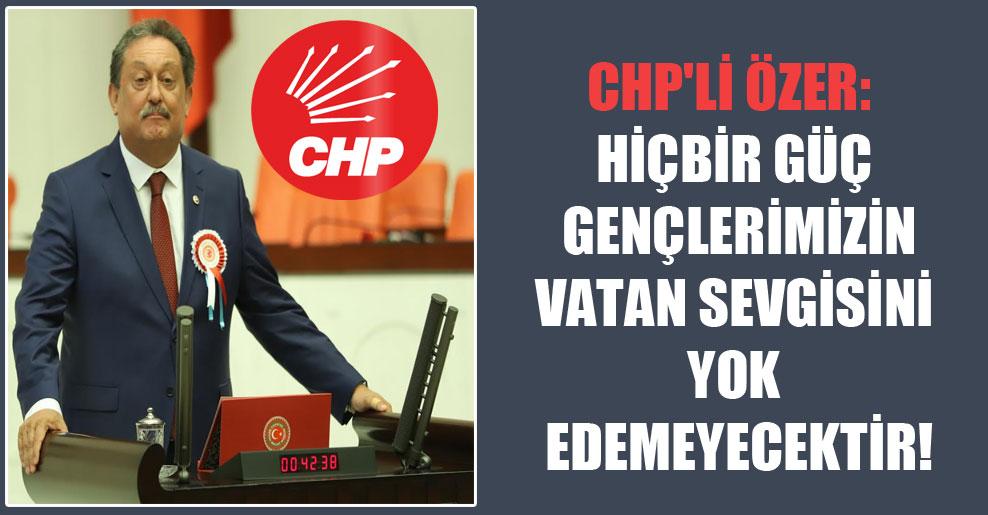 CHP'li Özer: Hiçbir güç gençlerimizin vatan sevgisini yok edemeyecektir!