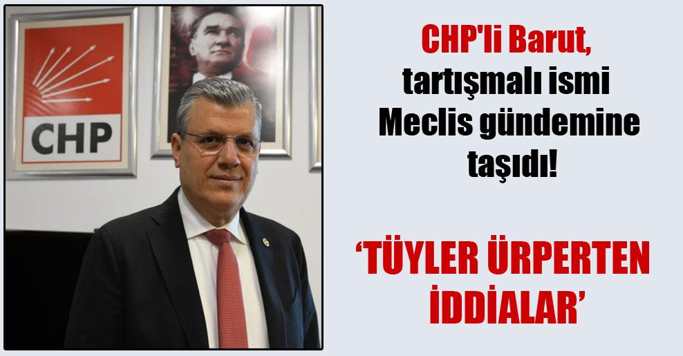 CHP'li Barut, tartışmalı ismi Meclis gündemine taşıdı!