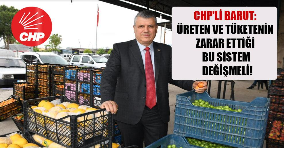 CHP'li Barut: Üreten ve tüketenin zarar ettiği bu sistem değişmeli!