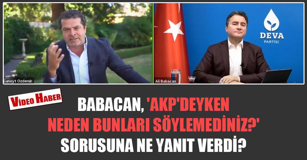 Babacan,  'AKP'deyken neden bunları söylemediniz?' sorusuna ne yanıt verdi?