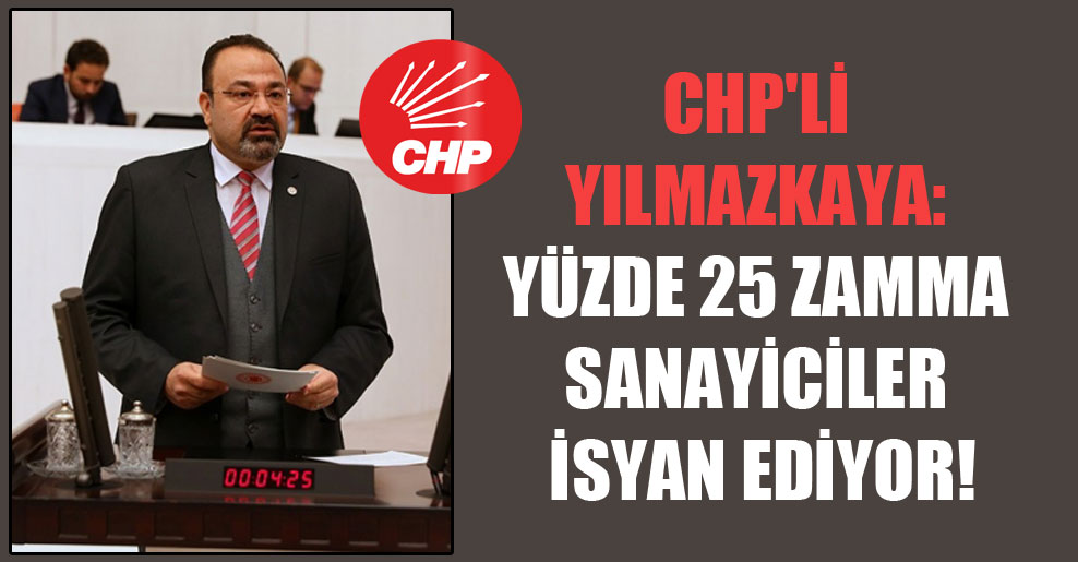CHP'li Yılmazkaya: Yüzde 25 zamma sanayiciler isyan ediyor!