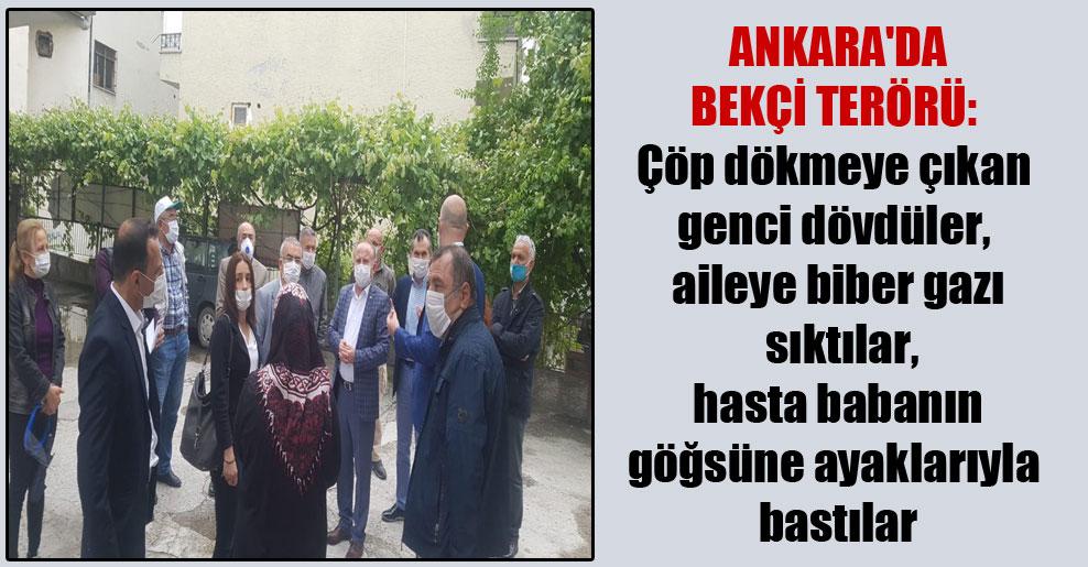 Ankara'da bekçi terörü: Çöp dökmeye çıkan genci dövdüler, aileye biber gazı sıktılar, hasta babanın göğsüne ayaklarıyla bastılar