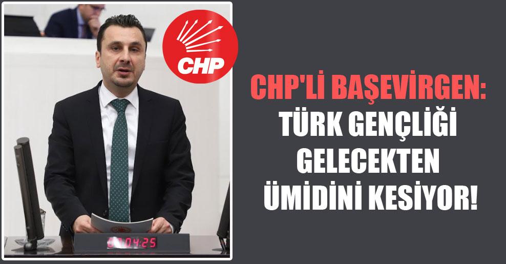 CHP'li Başevirgen: Türk gençliği gelecekten ümidini kesiyor!