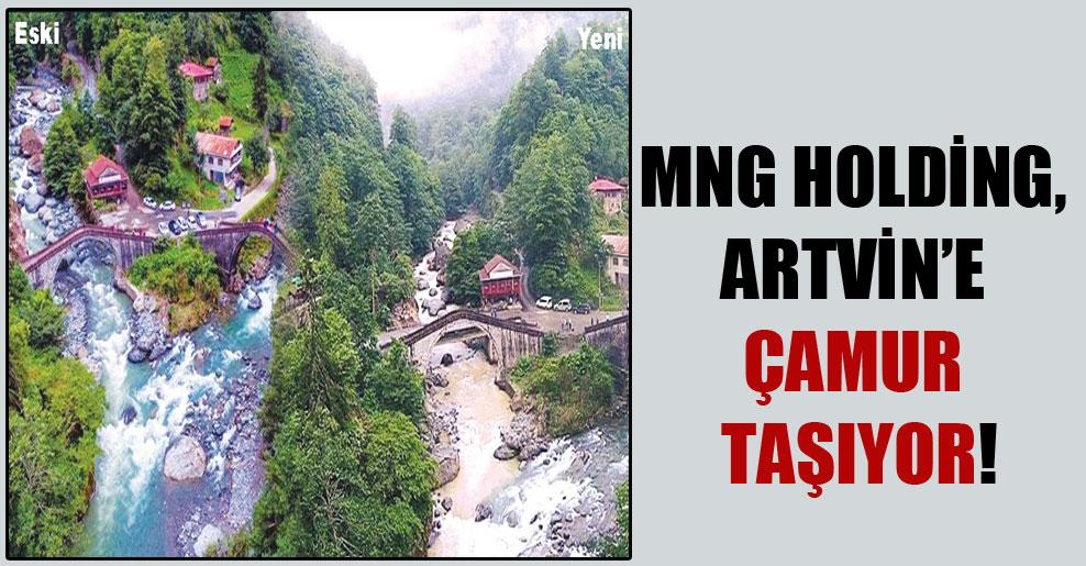 MNG Holding, Artvin'e çamur taşıyor!