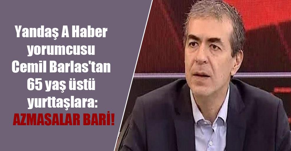 Yandaş A Haber yorumcusu Cemil Barlas'tan 65 yaş üstü yurttaşlara: Azmasalar bari!