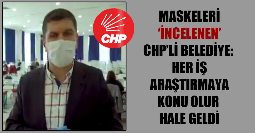 Maskeleri 'incelenen' CHP'li belediye: Her iş araştırmaya konu olur hale geldi