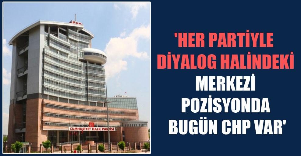 'Her partiyle diyalog halindeki merkezi pozisyonda bugün CHP var'