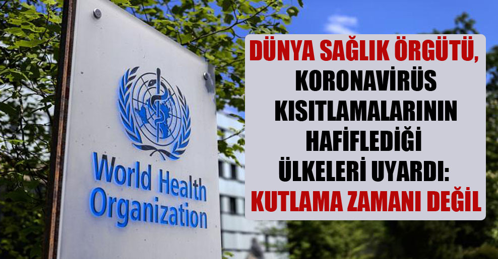 Dünya Sağlık Örgütü, Koronavirüs kısıtlamalarının hafiflediği ülkeleri uyardı: Kutlama zamanı değil