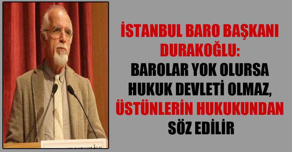İstanbul Baro Başkanı Durakoğlu: Barolar yok olursa hukuk devleti olmaz, üstünlerin hukukundan söz edilir