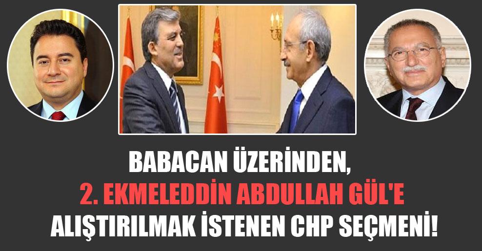Babacan üzerinden, 2. Ekmeleddin Abdullah Gül'e alıştırılmak istenen CHP seçmeni!
