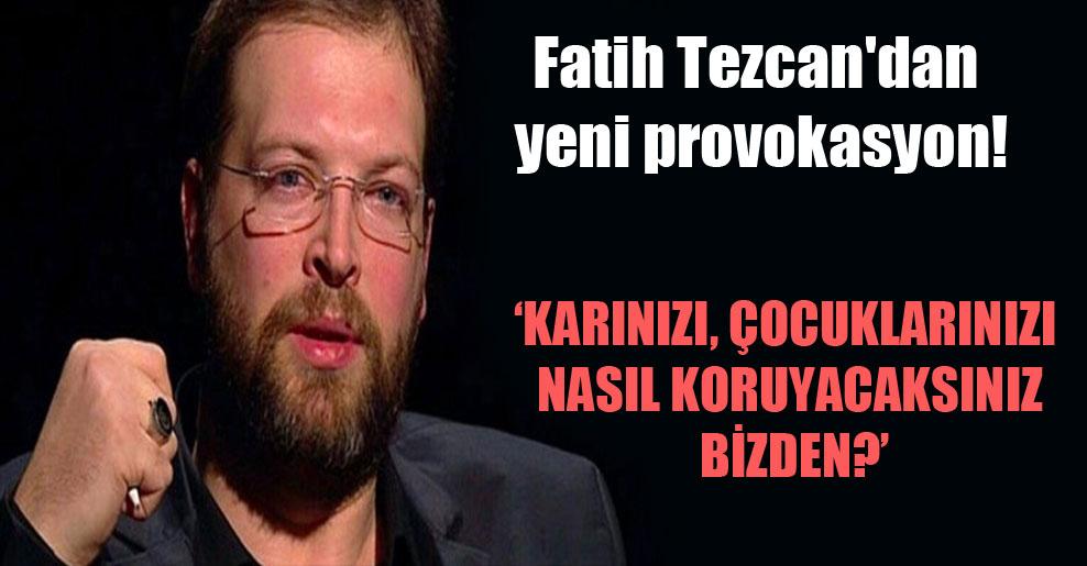 Fatih Tezcan'dan yeni provokasyon!