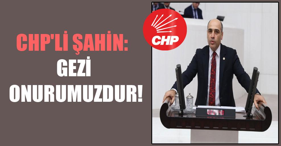 CHP'li Şahin: Gezi onurumuzdur!
