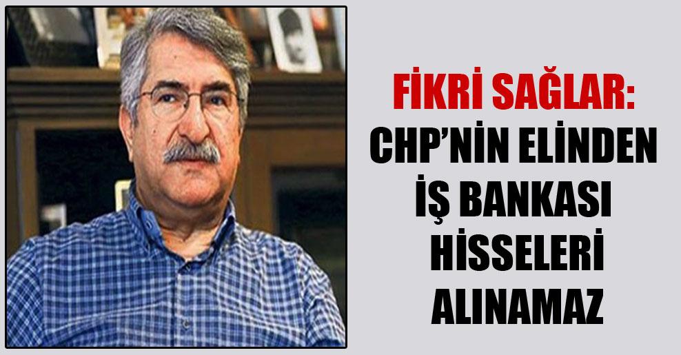 Fikri Sağlar: CHP'nin elinden İş Bankası hisseleri alınamaz