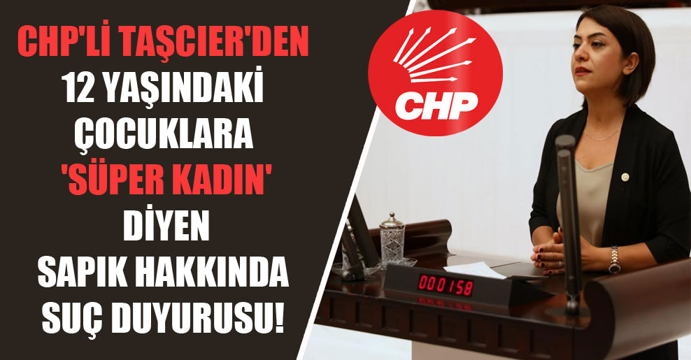 CHP'li Taşcıer'den 12 yaşındaki çocuklara 'süper kadın' diyen sapık hakkında suç duyurusu!
