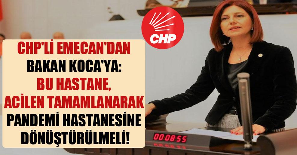 CHP'li Emecan'dan Bakan Koca'ya: Bu hastane, acilen tamamlanarak pandemi hastanesine dönüştürülmeli!