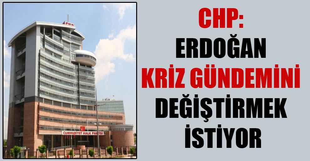 CHP: Erdoğan kriz gündemini değiştirmek istiyor