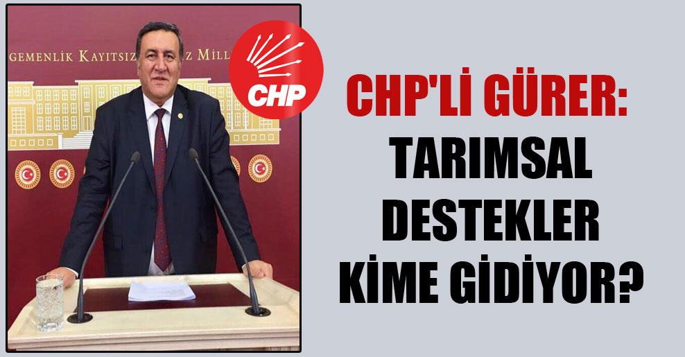 CHP'li Gürer: Tarımsal destekler kime gidiyor?