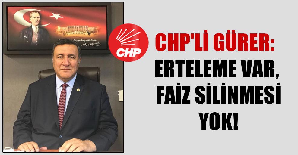 CHP'li Gürer: Erteleme var, faiz silinmesi yok!