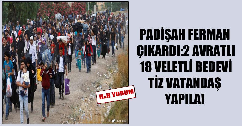 Padişah ferman çıkardı: 2 avratlı 18 veletli bedevi tiz vatandaş yapıla!
