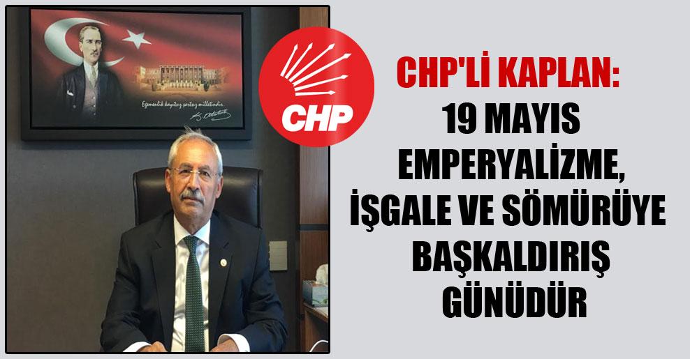 CHP'li Kaplan: 19 Mayıs emperyalizme, işgale ve sömürüye başkaldırış günüdür