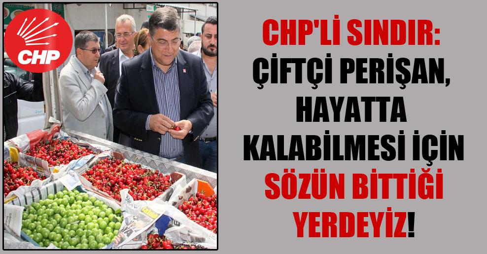 CHP'li Sındır: Çiftçi perişan, hayatta kalabilmesi için sözün bittiği yerdeyiz!