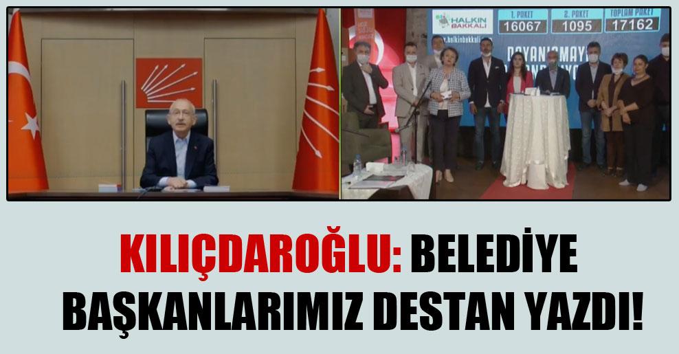 Kılıçdaroğlu: Belediye başkanlarımız destan yazdı!