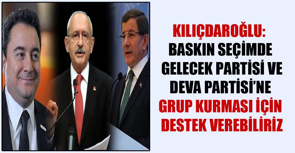 Kılıçdaroğlu: Baskın seçimde Gelecek Partisi ve DEVA Partisi'ne grup kurması için destek verebiliriz