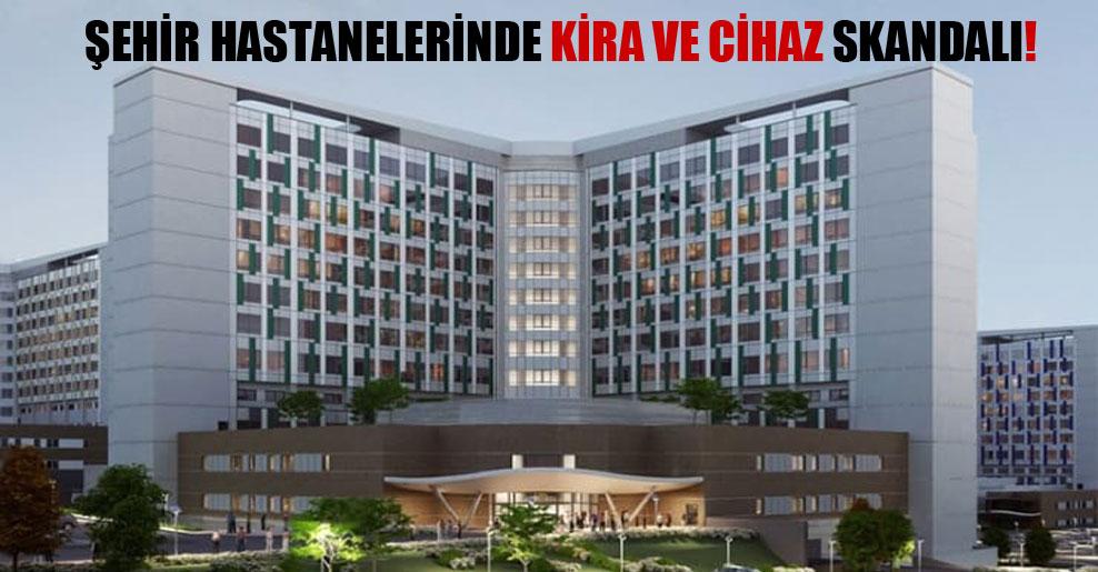Şehir hastanelerinde kira ve cihaz skandalı!