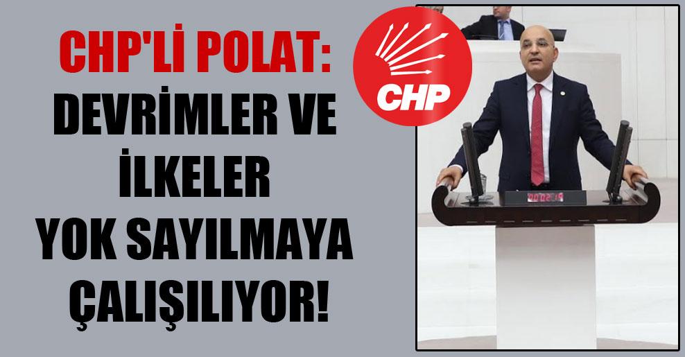 CHP'li Polat: Devrimler ve ilkeler yok sayılmaya çalışılıyor!